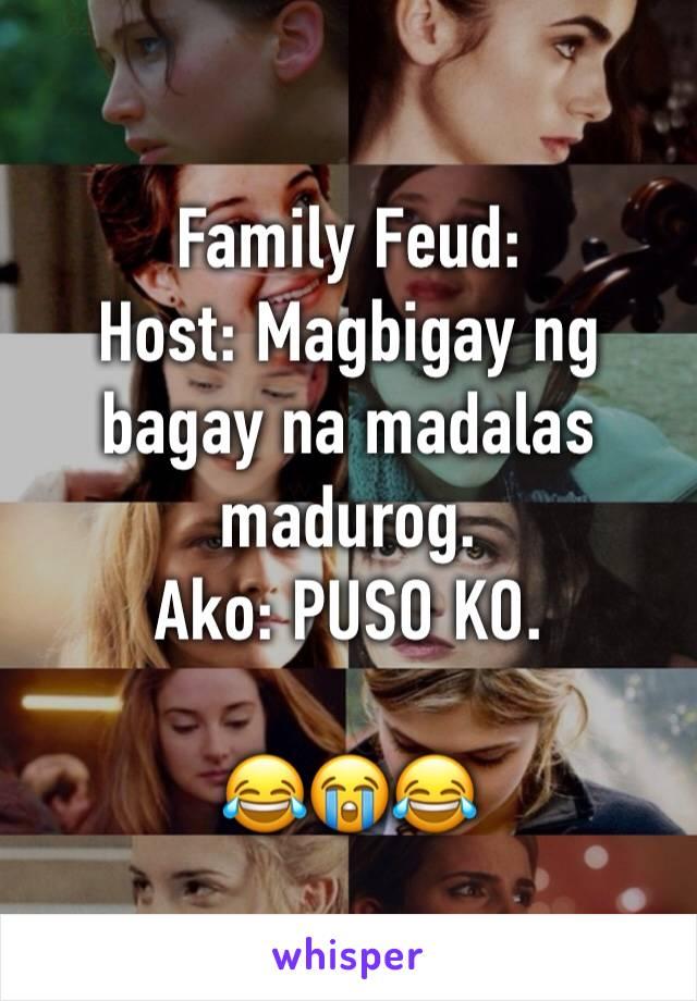 Family Feud: Host: Magbigay ng bagay na madalas madurog. Ako: PUSO KO.   😂😭😂