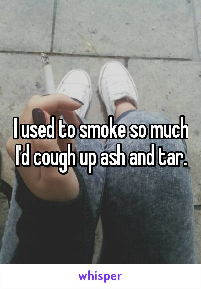 I used to smoke so much I'd cough up ash and tar.
