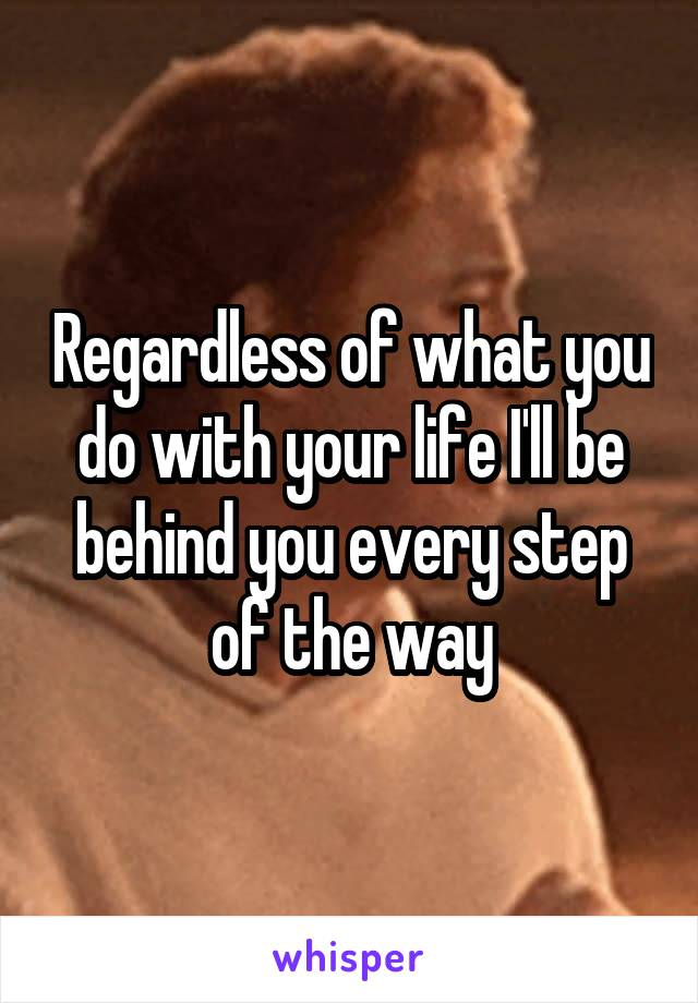 Regardless of what you do with your life I'll be behind you every step of the way