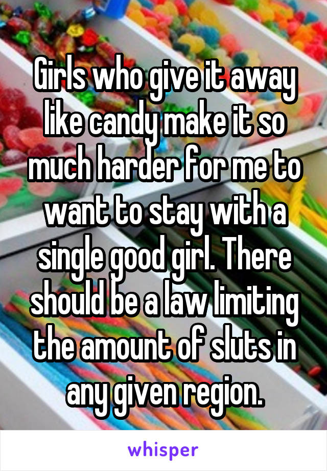 Girls who give it away like candy make it so much harder for me to want to stay with a single good girl. There should be a law limiting the amount of sluts in any given region.