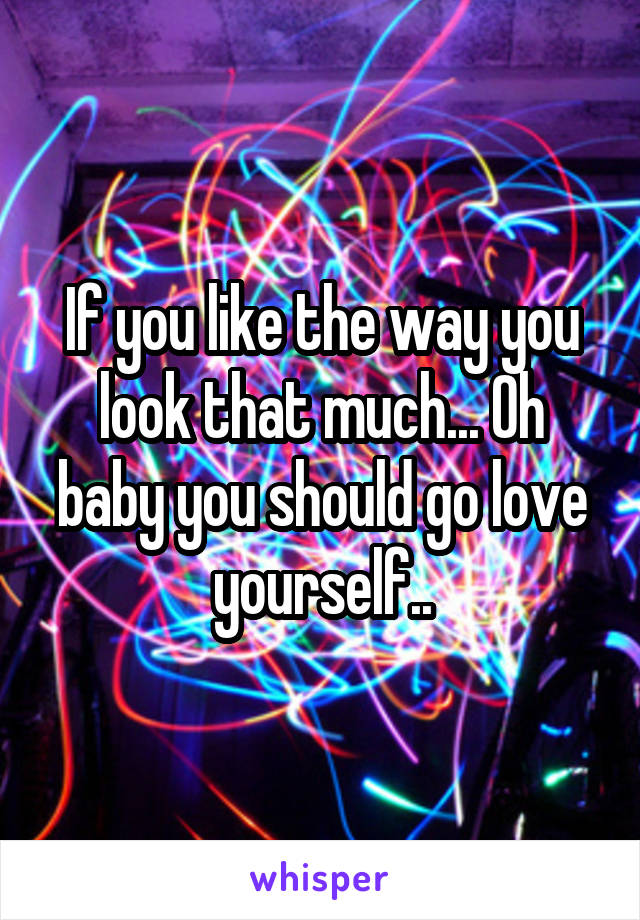If you like the way you look that much... Oh baby you should go love yourself..