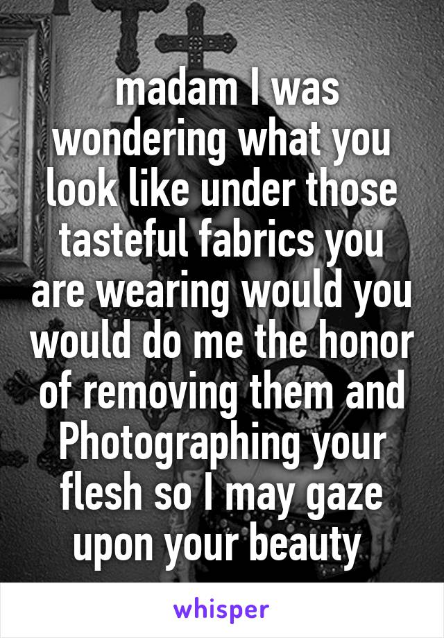 madam I was wondering what you look like under those tasteful fabrics you are wearing would you would do me the honor of removing them and Photographing your flesh so I may gaze upon your beauty