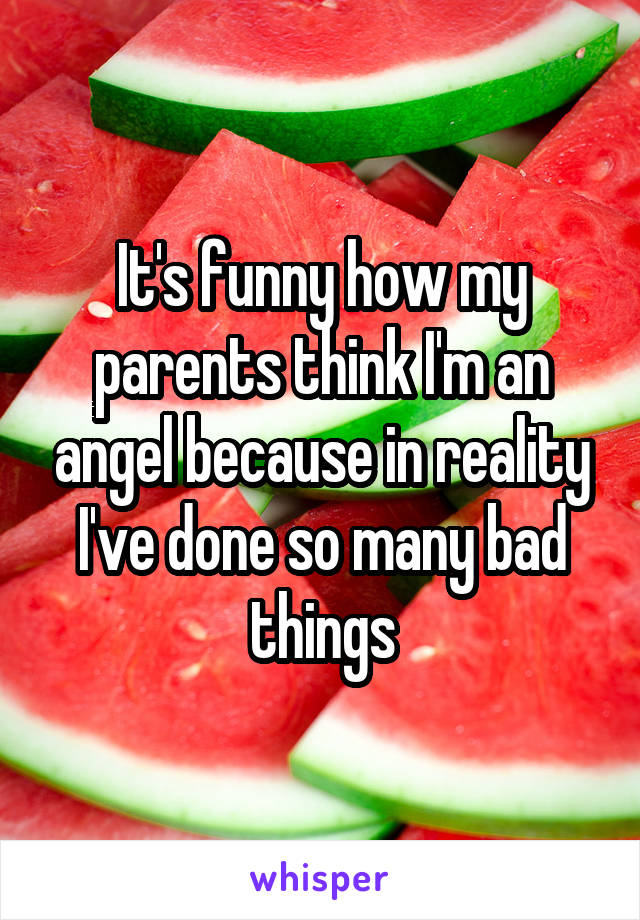 It's funny how my parents think I'm an angel because in reality I've done so many bad things