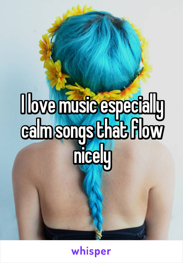 I love music especially calm songs that flow nicely