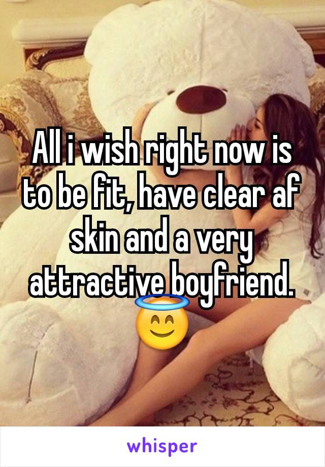 All i wish right now is to be fit, have clear af skin and a very attractive boyfriend.    😇