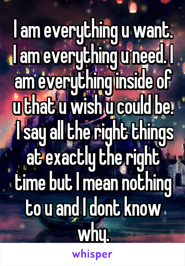 I am everything u want. I am everything u need. I am everything inside of u that u wish u could be.  I say all the right things at exactly the right time but I mean nothing to u and I dont know why.