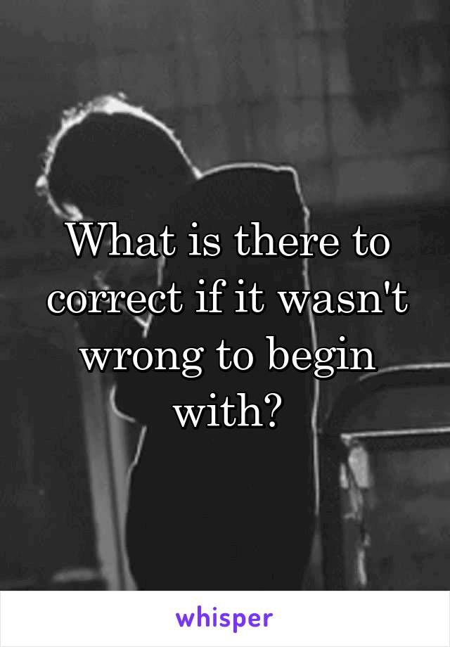 What is there to correct if it wasn't wrong to begin with?