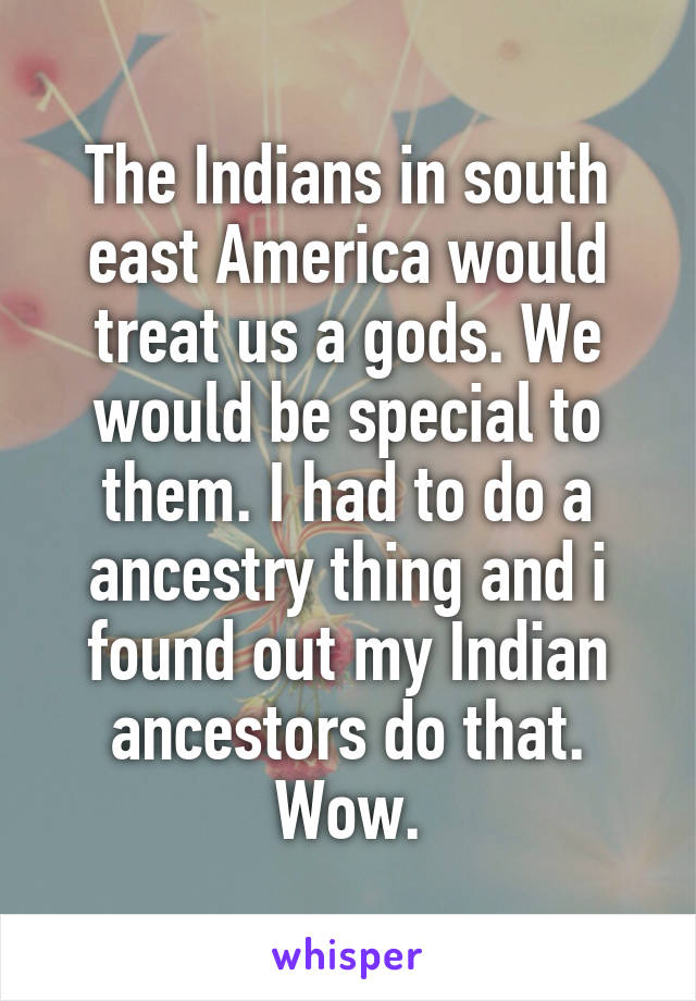 The Indians in south east America would treat us a gods. We would be special to them. I had to do a ancestry thing and i found out my Indian ancestors do that. Wow.