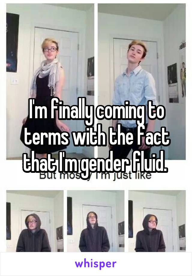 I'm finally coming to terms with the fact that I'm gender fluid.