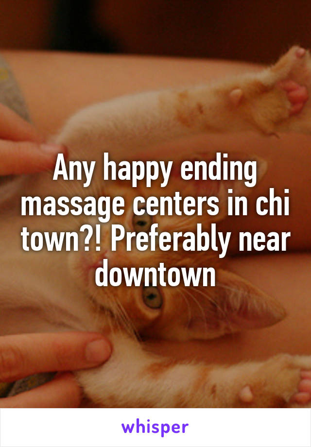 Any happy ending massage centers in chi town?! Preferably near downtown