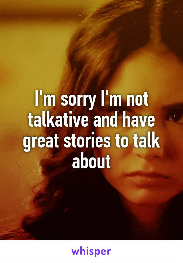 I'm sorry I'm not talkative and have great stories to talk about