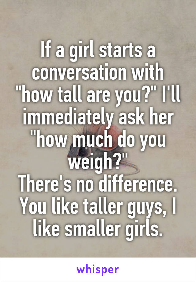 """If a girl starts a conversation with """"how tall are you?"""" I'll immediately ask her """"how much do you weigh?"""" There's no difference. You like taller guys, I like smaller girls."""