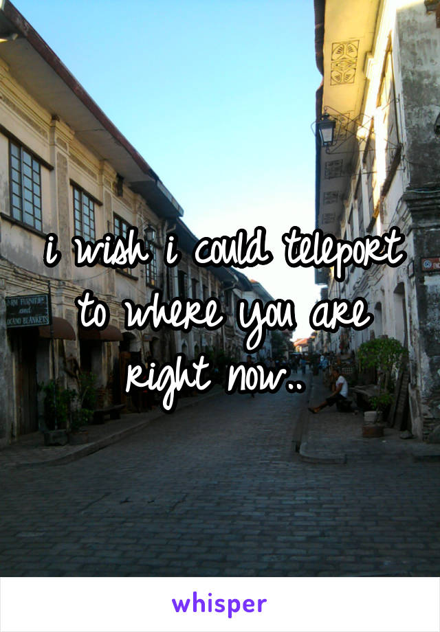i wish i could teleport to where you are right now..