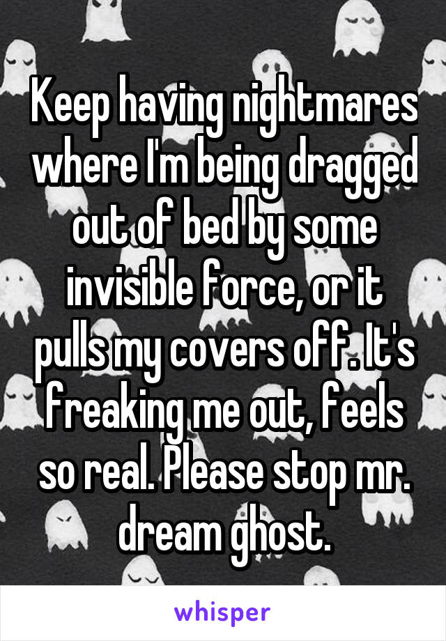 Keep having nightmares where I'm being dragged out of bed by some invisible force, or it pulls my covers off. It's freaking me out, feels so real. Please stop mr. dream ghost.