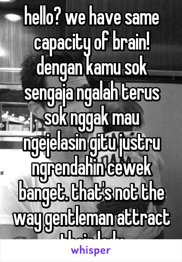 hello? we have same capacity of brain! dengan kamu sok sengaja ngalah terus sok nggak mau ngejelasin gitu justru ngrendahin cewek banget. that's not the way gentleman attract their lady