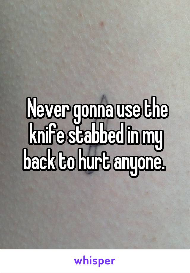 Never gonna use the knife stabbed in my back to hurt anyone.