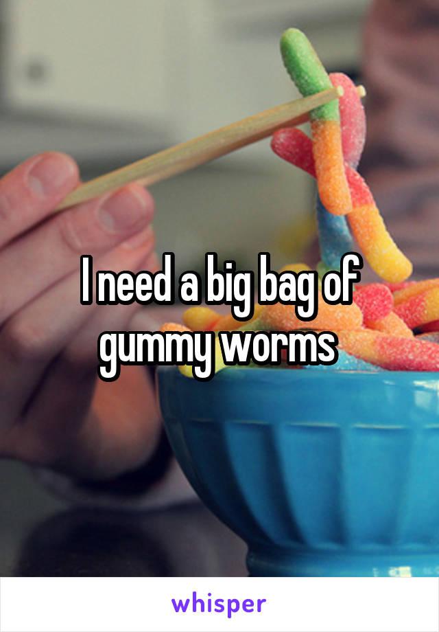 I need a big bag of gummy worms