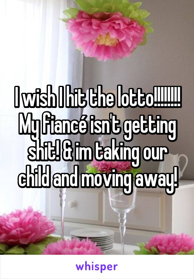I wish I hit the lotto!!!!!!!! My fiancé isn't getting shit! & im taking our child and moving away!