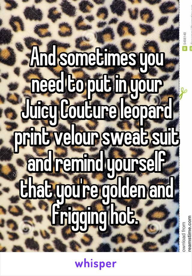 And sometimes you need to put in your Juicy Couture leopard print velour sweat suit and remind yourself that you're golden and frigging hot.