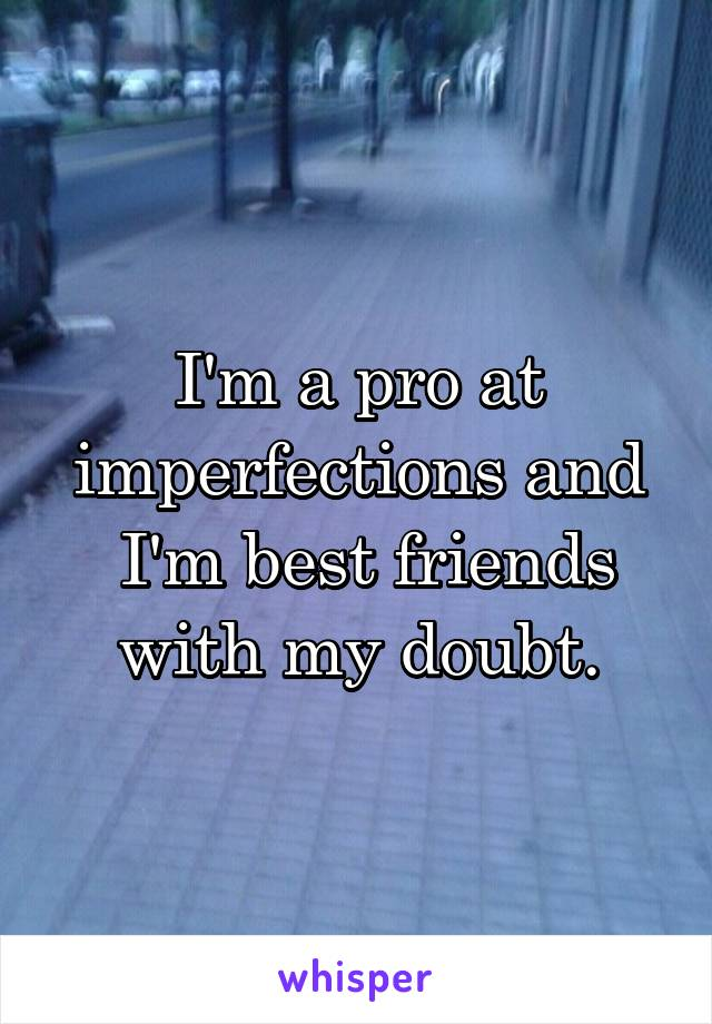 I'm a pro at imperfections and  I'm best friends with my doubt.