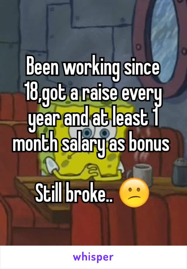Been working since 18,got a raise every year and at least 1 month salary as bonus   Still broke.. 😕