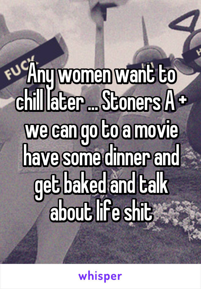 Any women want to chill later ... Stoners A + we can go to a movie have some dinner and get baked and talk about life shit