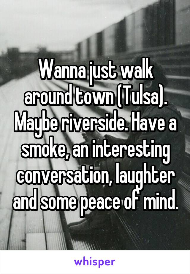 Wanna just walk around town (Tulsa). Maybe riverside. Have a smoke, an interesting conversation, laughter and some peace of mind.