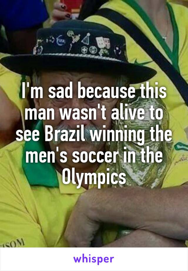 I'm sad because this man wasn't alive to see Brazil winning the men's soccer in the Olympics
