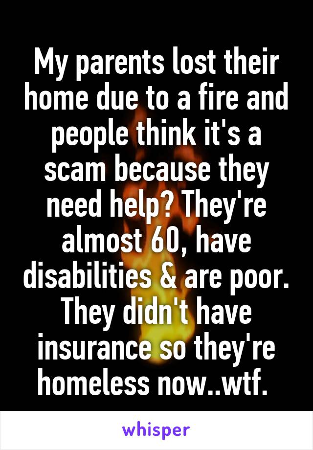 My parents lost their home due to a fire and people think it's a scam because they need help? They're almost 60, have disabilities & are poor. They didn't have insurance so they're homeless now..wtf.