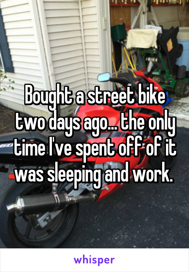 Bought a street bike two days ago... the only time I've spent off of it was sleeping and work.