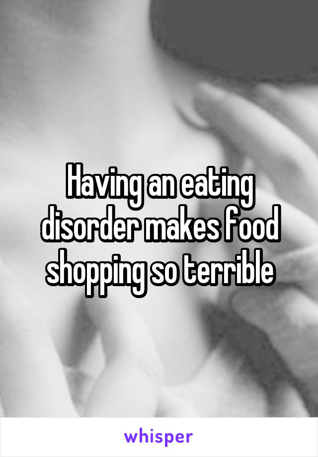 Having an eating disorder makes food shopping so terrible