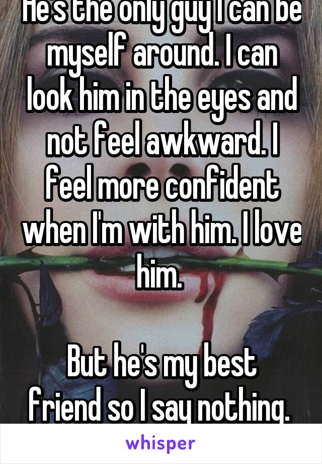 He's the only guy I can be myself around. I can look him in the eyes and not feel awkward. I feel more confident when I'm with him. I love him.   But he's my best friend so I say nothing.