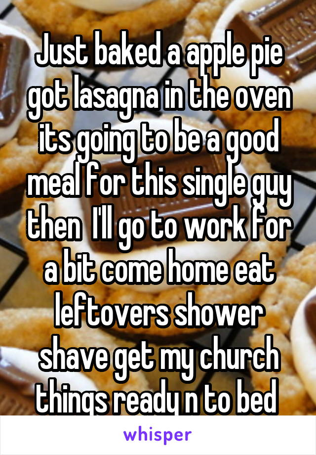 Just baked a apple pie got lasagna in the oven its going to be a good meal for this single guy then  I'll go to work for a bit come home eat leftovers shower shave get my church things ready n to bed