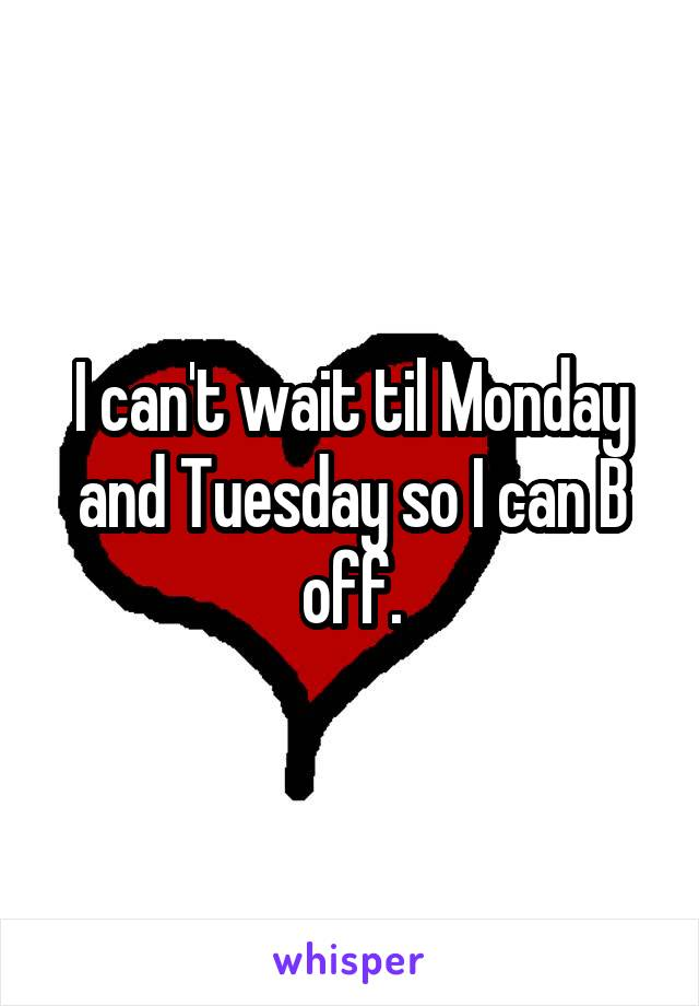 I can't wait til Monday and Tuesday so I can B off.