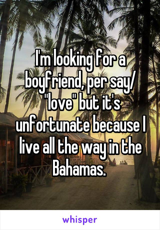 """I'm looking for a boyfriend, per say/  """"love"""" but it's unfortunate because I live all the way in the Bahamas."""
