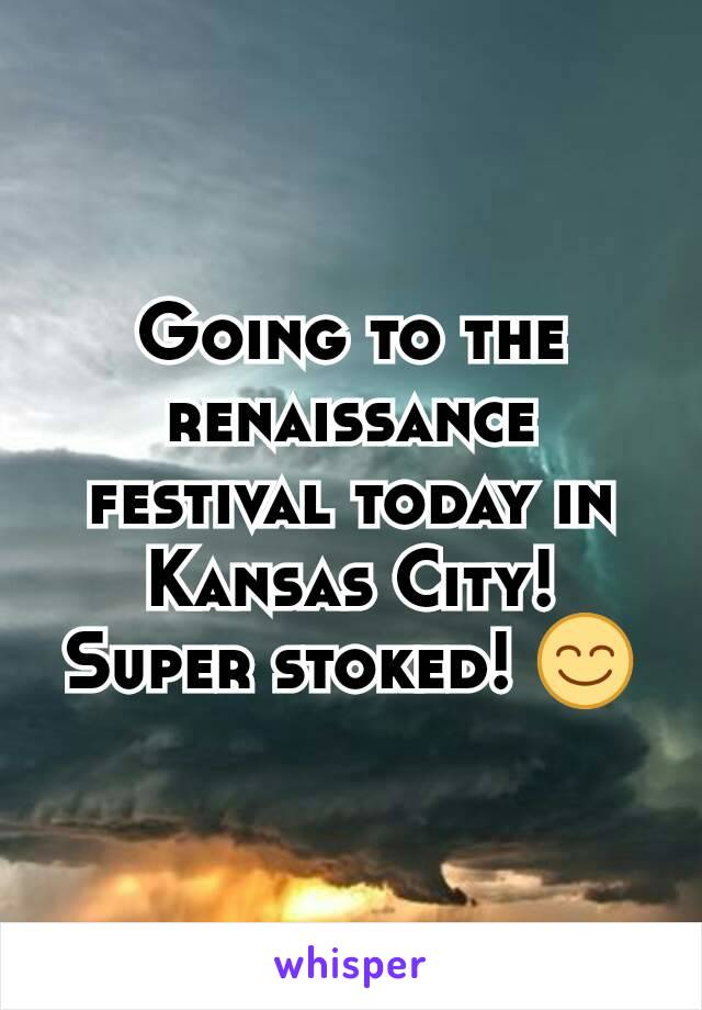 Going to the renaissance festival today in Kansas City! Super stoked! 😊