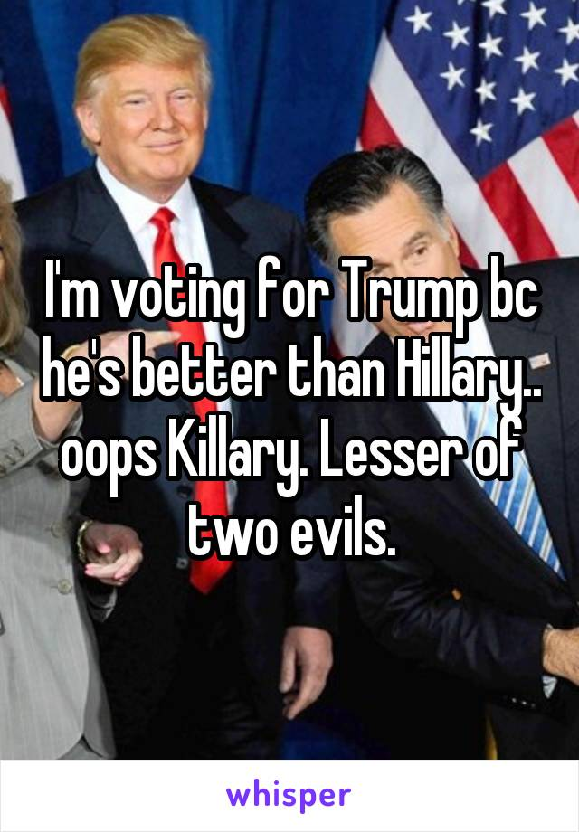 I'm voting for Trump bc he's better than Hillary.. oops Killary. Lesser of two evils.