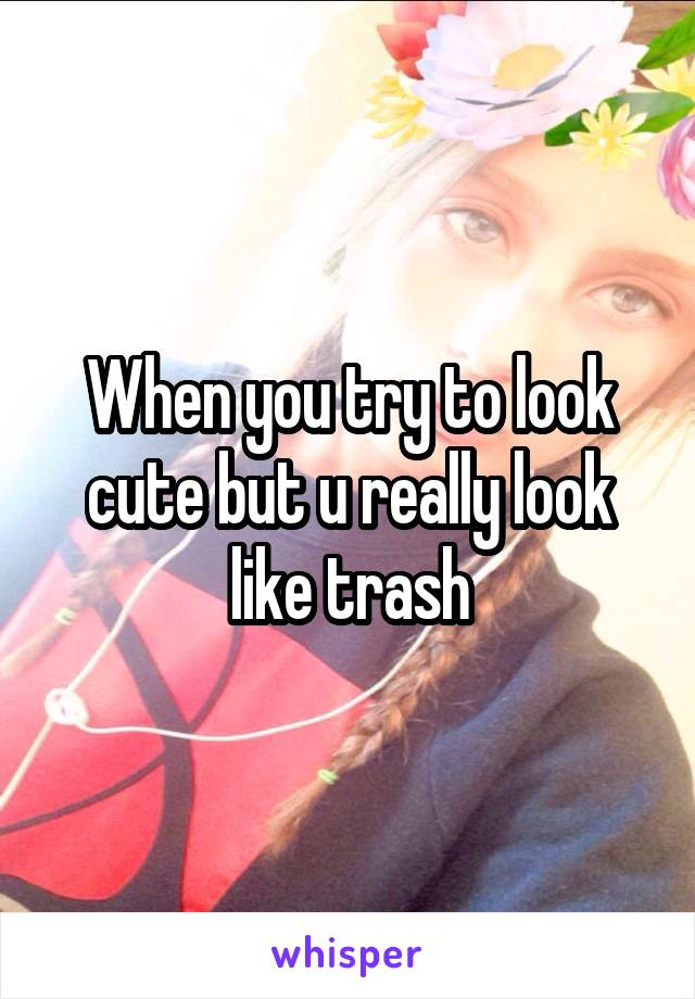 When you try to look cute but u really look like trash