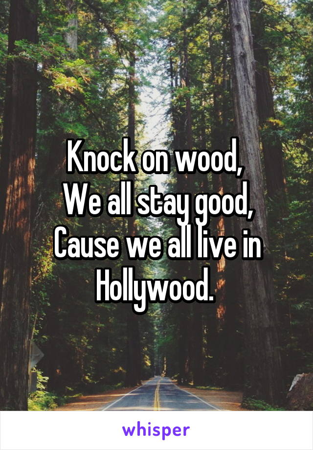 Knock on wood,  We all stay good, Cause we all live in Hollywood.