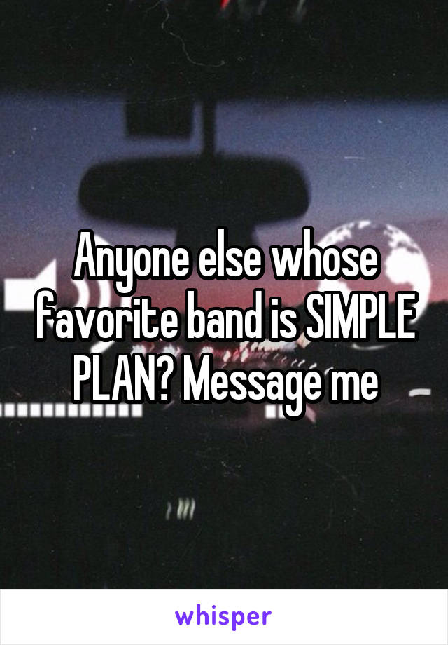 Anyone else whose favorite band is SIMPLE PLAN? Message me