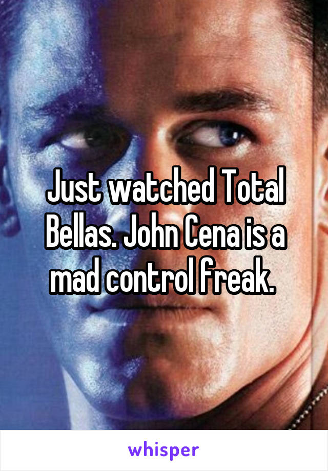 Just watched Total Bellas. John Cena is a mad control freak.