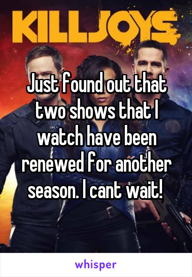 Just found out that two shows that I watch have been renewed for another season. I cant wait!