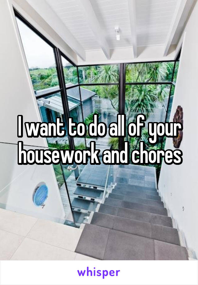 I want to do all of your housework and chores