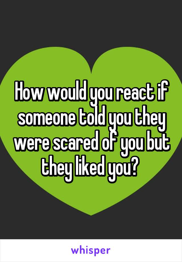 How would you react if someone told you they were scared of you but they liked you?