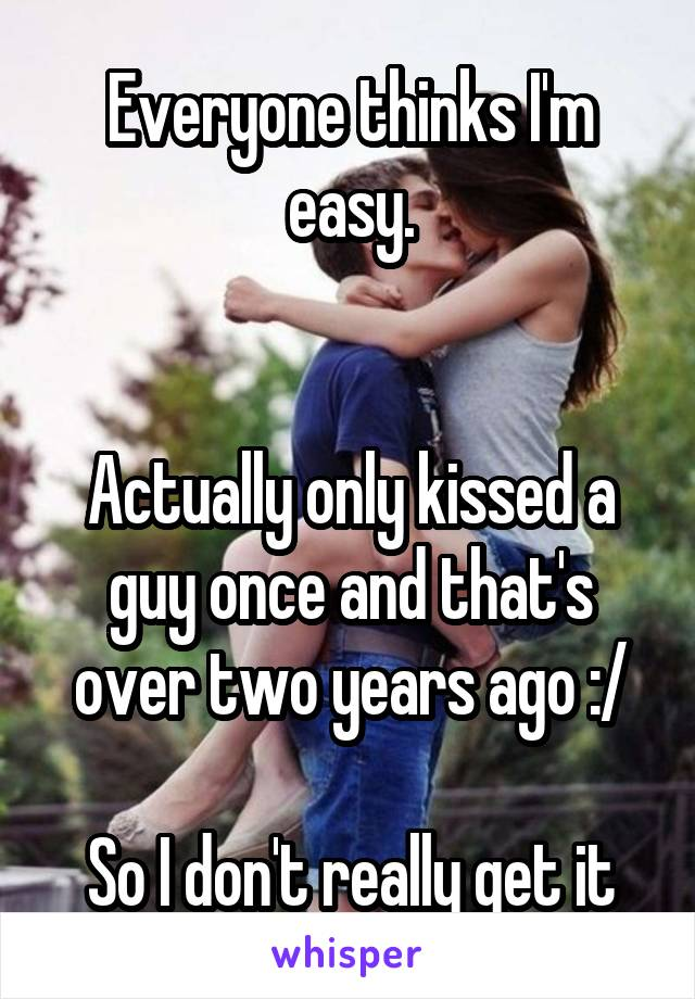 Everyone thinks I'm easy.   Actually only kissed a guy once and that's over two years ago :/  So I don't really get it