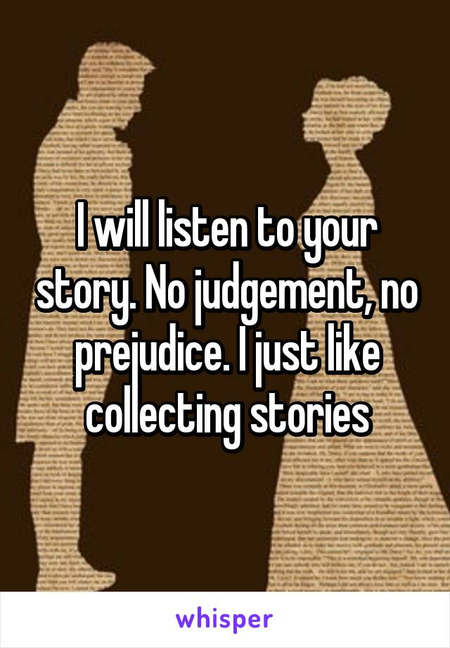 I will listen to your story. No judgement, no prejudice. I just like collecting stories