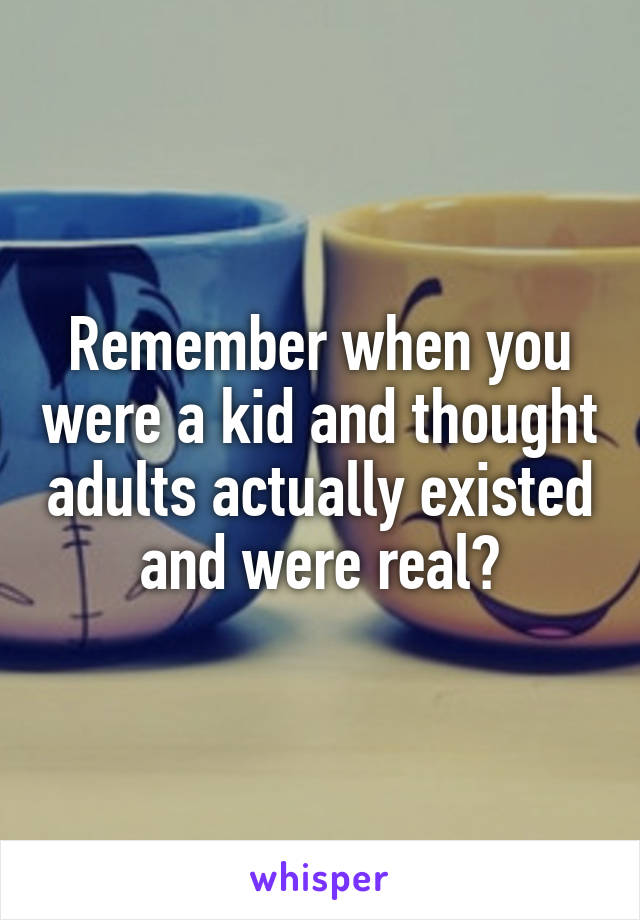 Remember when you were a kid and thought adults actually existed and were real?