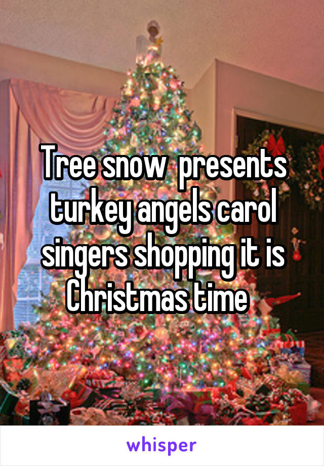 Tree snow  presents turkey angels carol singers shopping it is Christmas time