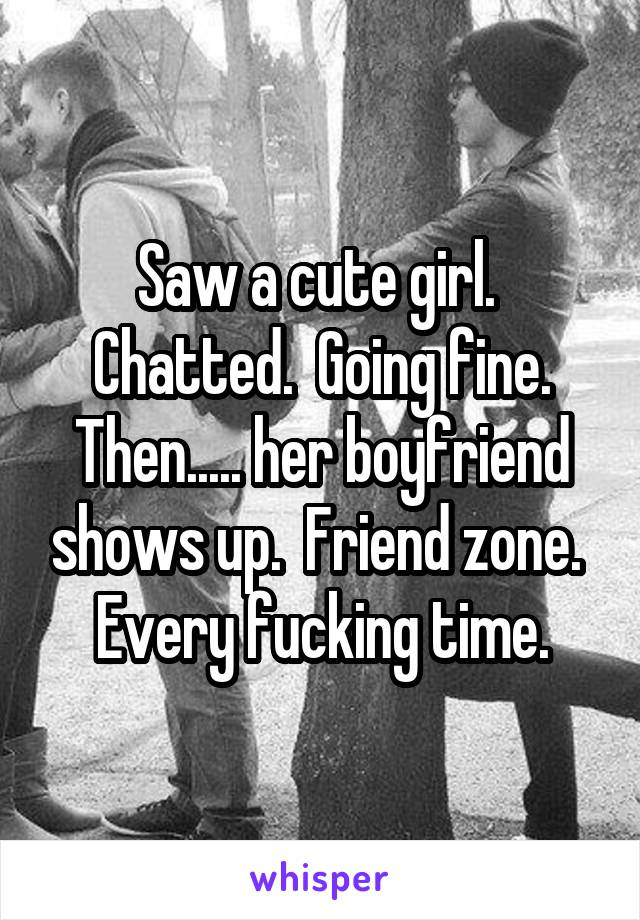 Saw a cute girl.  Chatted.  Going fine. Then..... her boyfriend shows up.  Friend zone.  Every fucking time.