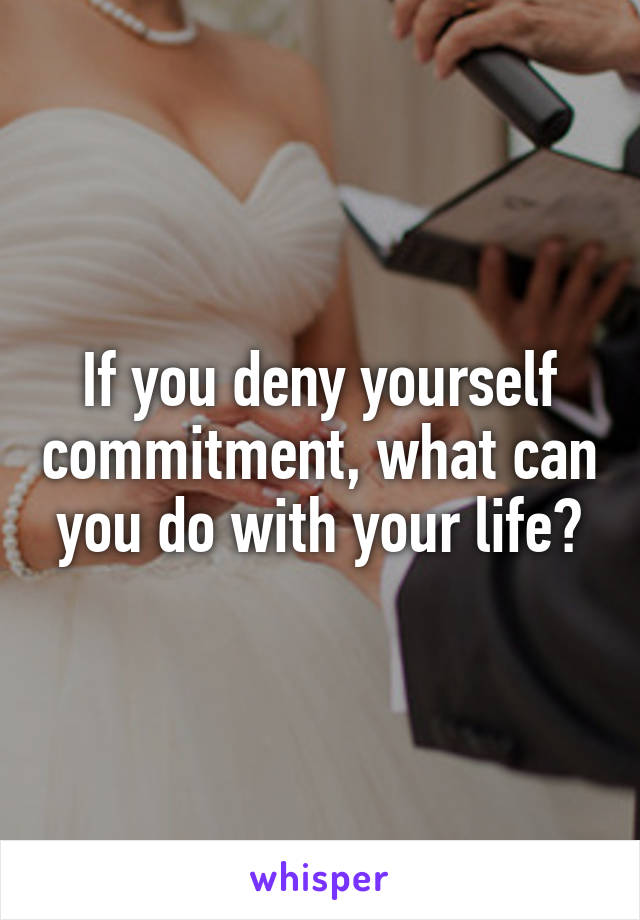 If you deny yourself commitment, what can you do with your life?